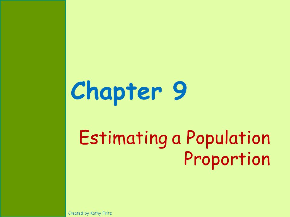 Chapter 9 Estimating a Population Proportion Created by Kathy Fritz
