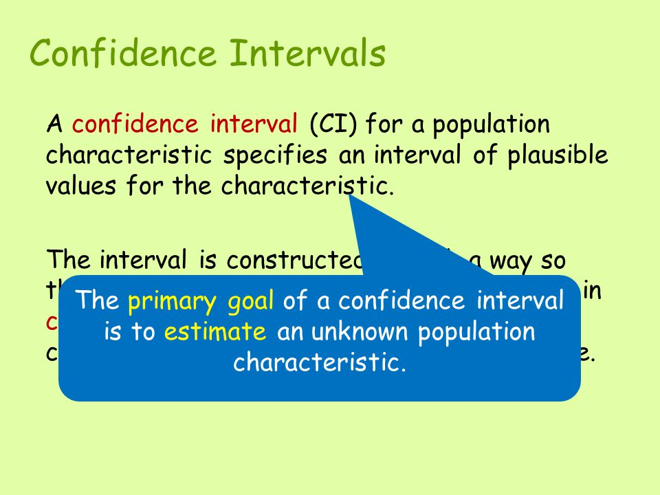 Confidence Intervals A confidence interval (CI) for a population characteristic specifies an interval of plausible values for the characteristic.