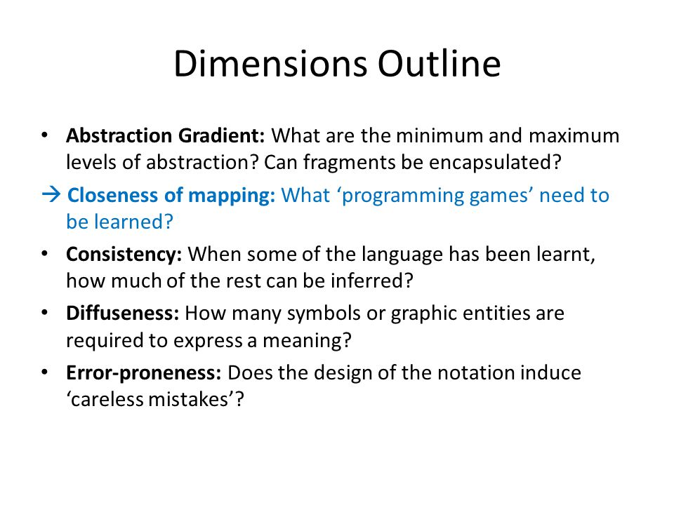 Dimensions Outline Abstraction Gradient: What are the minimum and maximum levels of abstraction? Can fragments be encapsulated?  Closeness of mapping