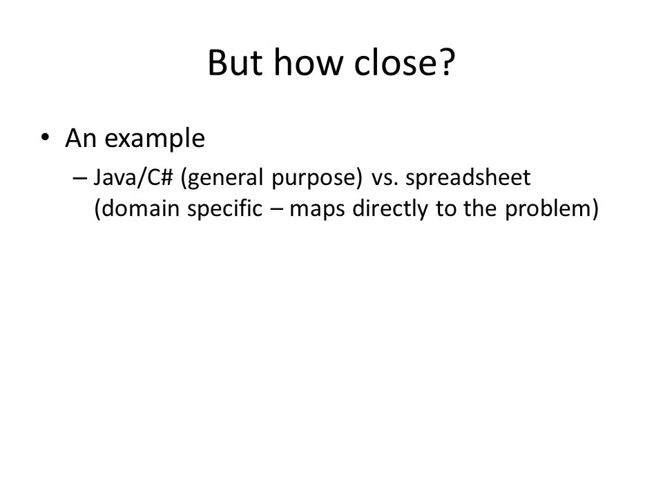 But how close? An example – Java/C# (general purpose) vs. spreadsheet (domain specific – maps directly to the problem)