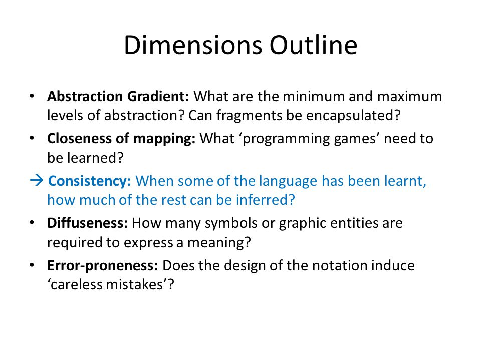 Dimensions Outline Abstraction Gradient: What are the minimum and maximum levels of abstraction? Can fragments be encapsulated? Closeness of mapping: