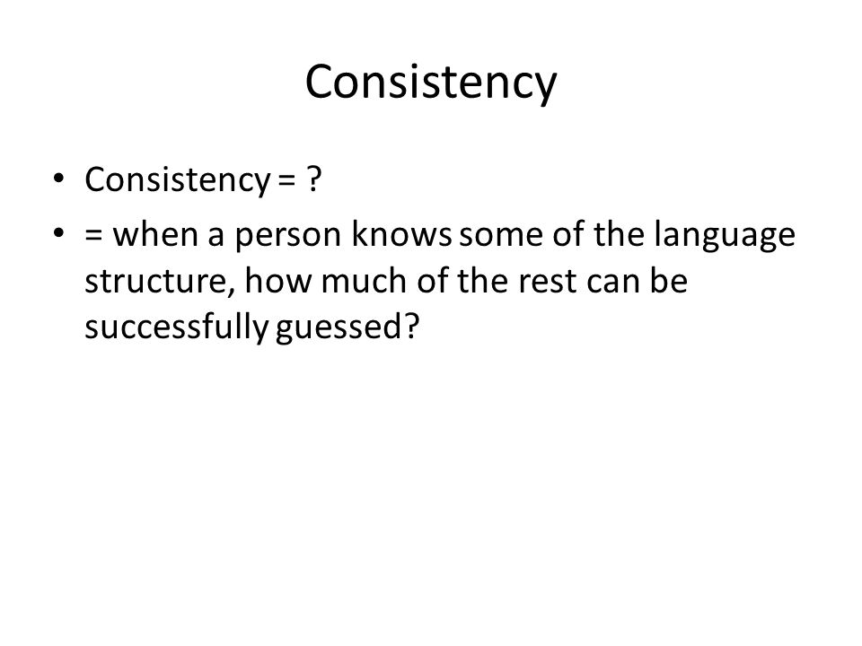 Consistency Consistency = ? = when a person knows some of the language structure, how much of the rest can be successfully guessed?