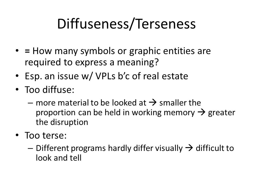 Diffuseness/Terseness = How many symbols or graphic entities are required to express a meaning? Esp. an issue w/ VPLs b'c of real estate Too diffuse:
