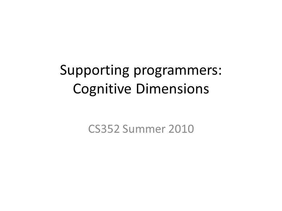 Supporting programmers: Cognitive Dimensions CS352 Summer 2010