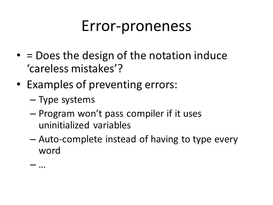 Error-proneness = Does the design of the notation induce 'careless mistakes'? Examples of preventing errors: – Type systems – Program won't pass compi