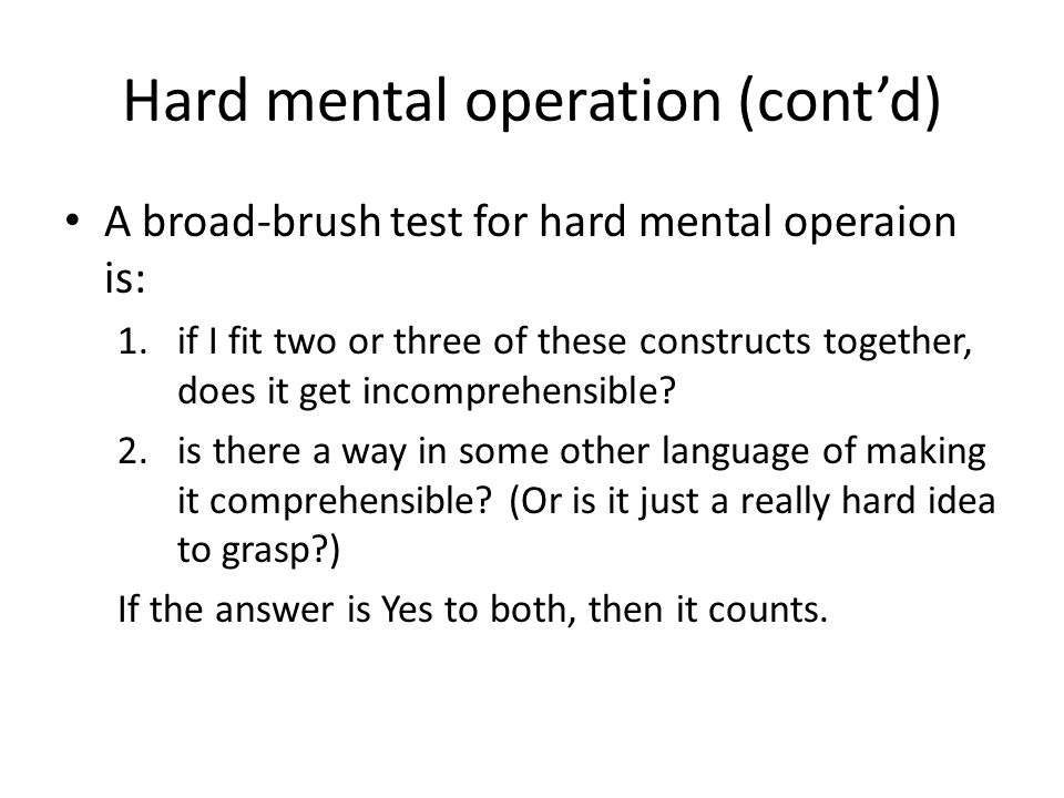 Hard mental operation (cont'd) A broad-brush test for hard mental operaion is: 1.if I fit two or three of these constructs together, does it get incom