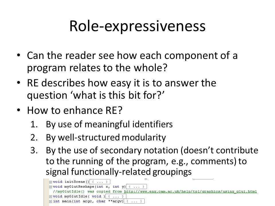 Role-expressiveness Can the reader see how each component of a program relates to the whole? RE describes how easy it is to answer the question 'what