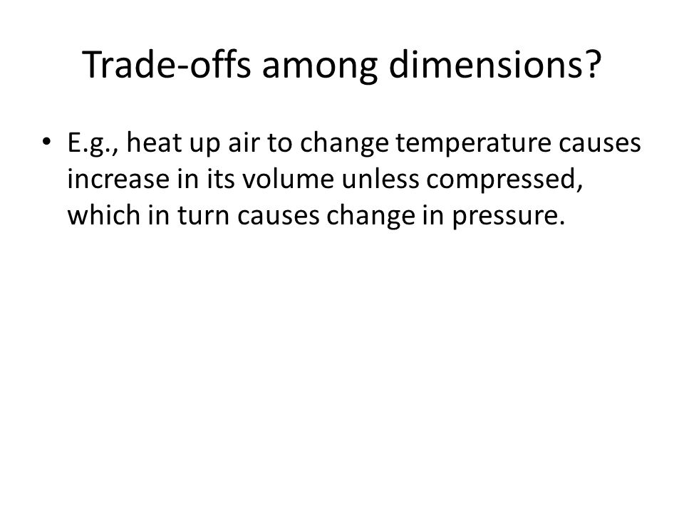 Trade-offs among dimensions? E.g., heat up air to change temperature causes increase in its volume unless compressed, which in turn causes change in p