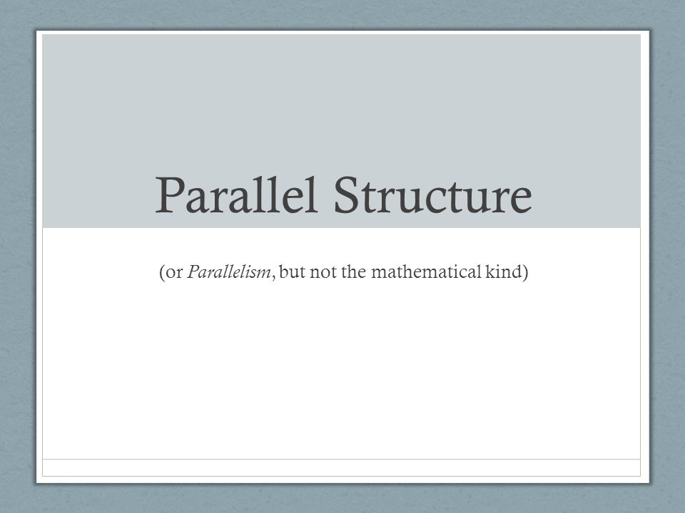 Parallel Structure (or Parallelism, but not the mathematical kind)