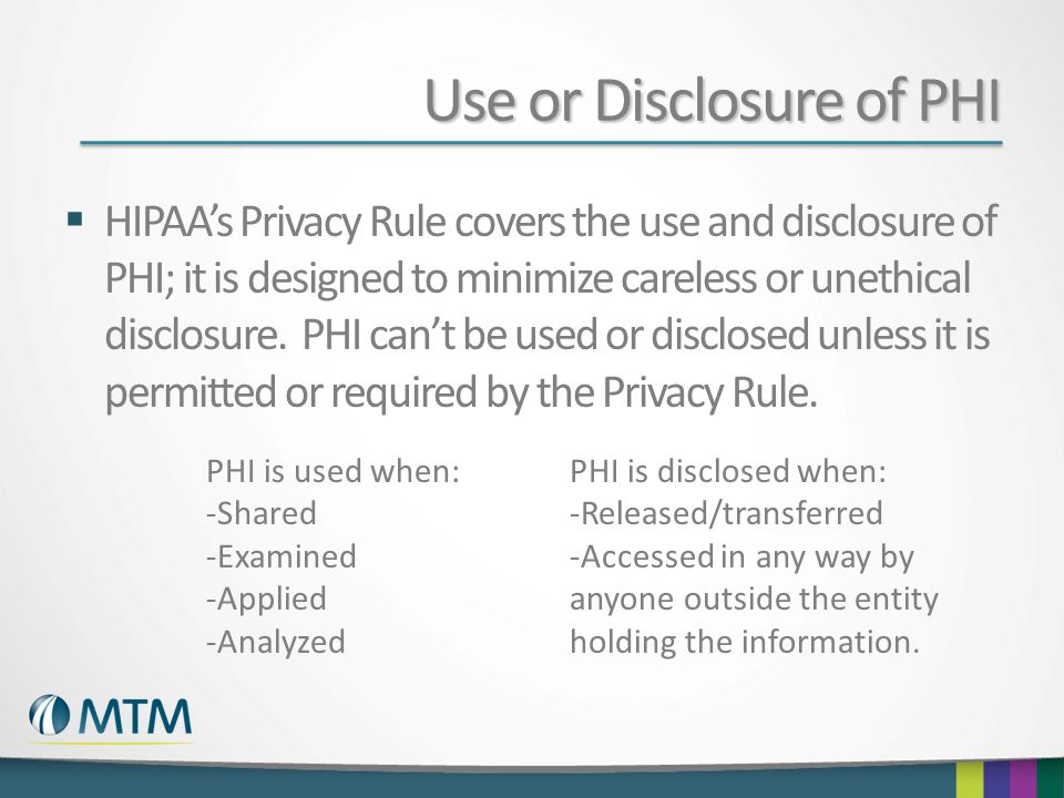 Use or Disclosure of PHI  HIPAA's Privacy Rule covers the use and disclosure of PHI; it is designed to minimize careless or unethical disclosure. PHI