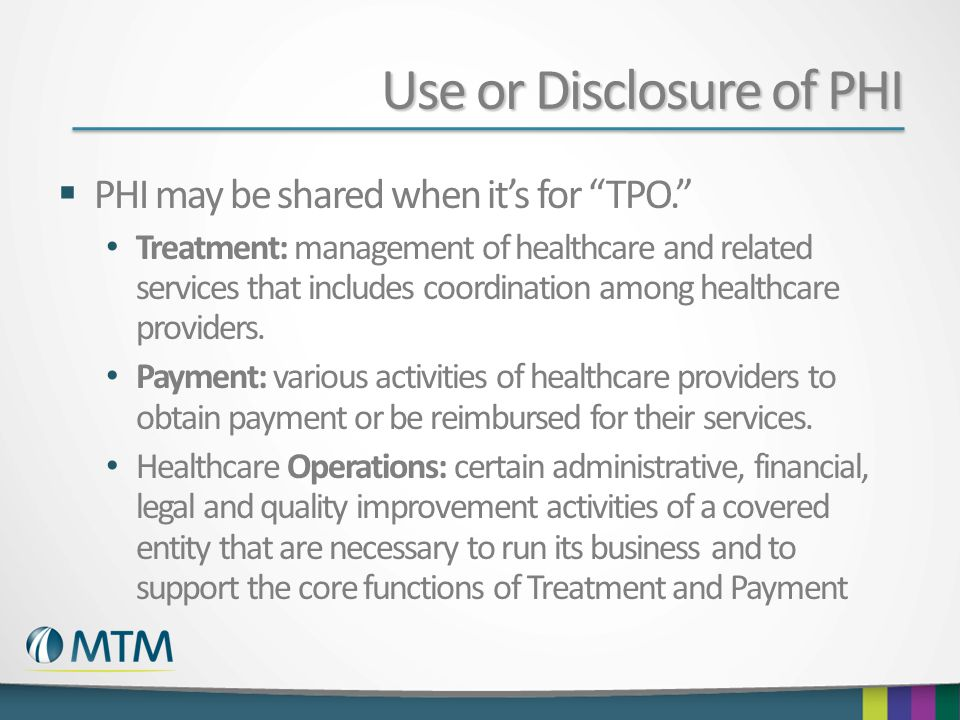 Use or Disclosure of PHI  PHI may be shared when it's for TPO. Treatment: management of healthcare and related services that includes coordination among healthcare providers.