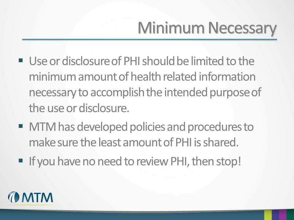 Minimum Necessary  Use or disclosure of PHI should be limited to the minimum amount of health related information necessary to accomplish the intended purpose of the use or disclosure.