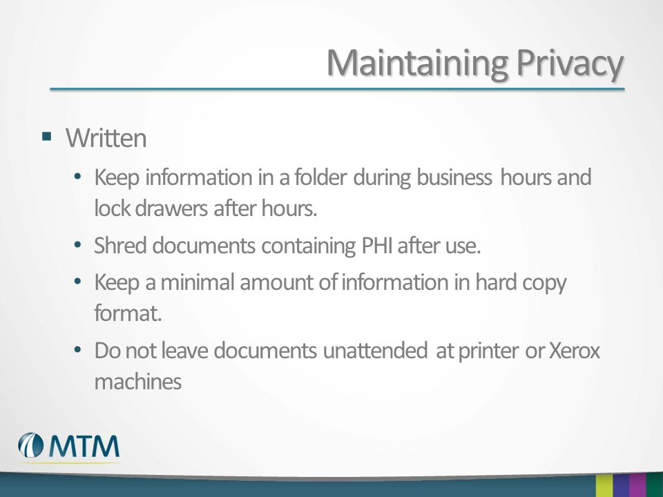 Maintaining Privacy  Written Keep information in a folder during business hours and lock drawers after hours.