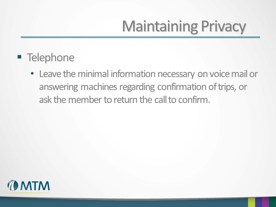 Maintaining Privacy  Telephone Leave the minimal information necessary on voice mail or answering machines regarding confirmation of trips, or ask the member to return the call to confirm.