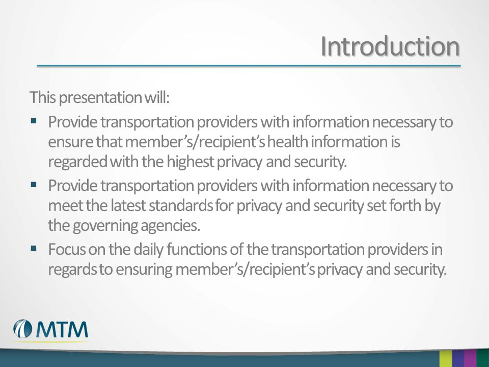 Introduction This presentation will:  Provide transportation providers with information necessary to ensure that member's/recipient's health informat