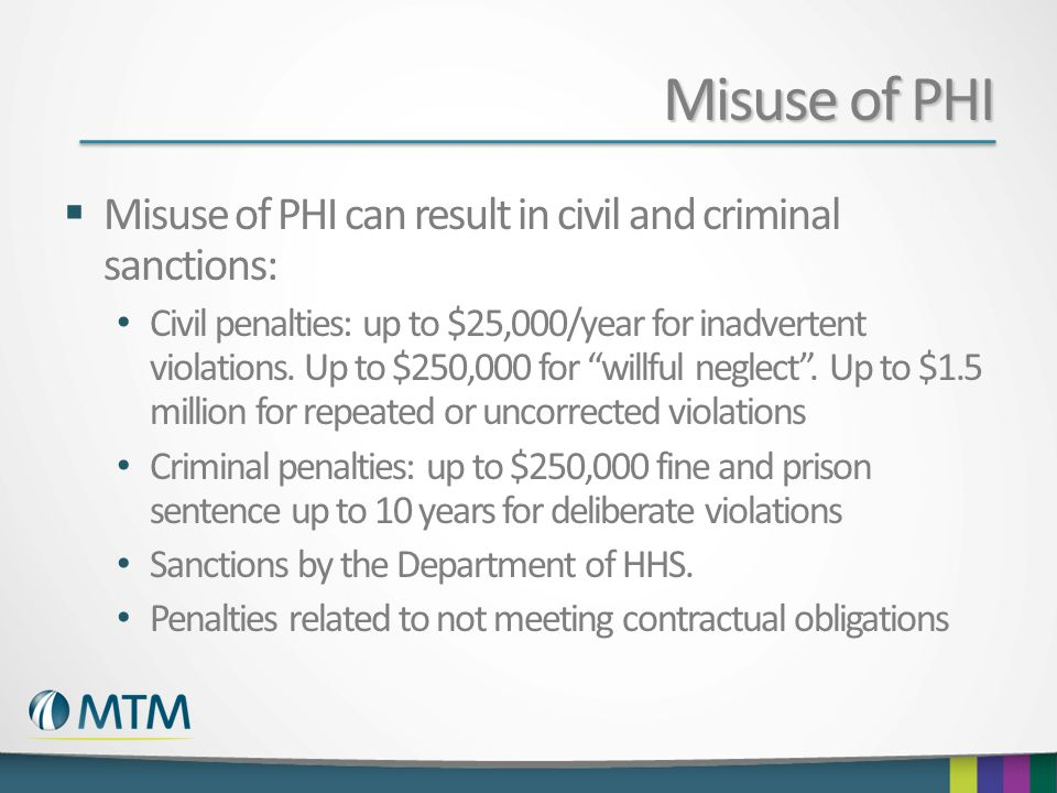 Misuse of PHI  Misuse of PHI can result in civil and criminal sanctions: Civil penalties: up to $25,000/year for inadvertent violations.