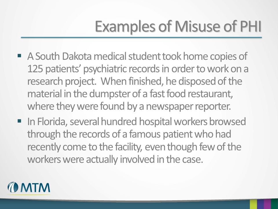 Examples of Misuse of PHI  A South Dakota medical student took home copies of 125 patients' psychiatric records in order to work on a research project.