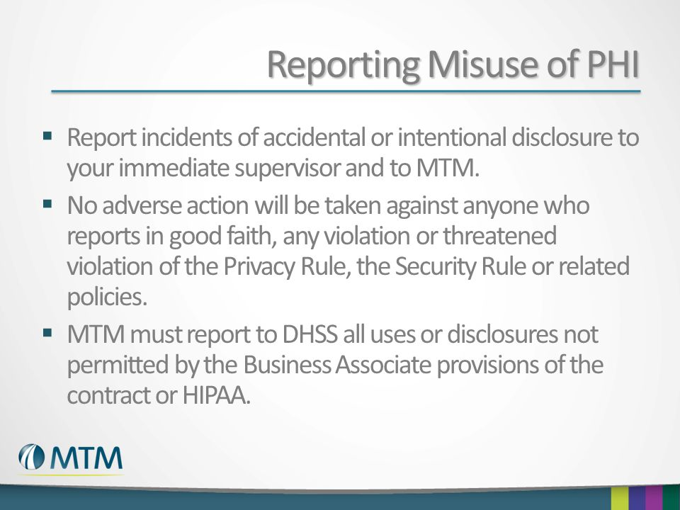 Reporting Misuse of PHI  Report incidents of accidental or intentional disclosure to your immediate supervisor and to MTM.