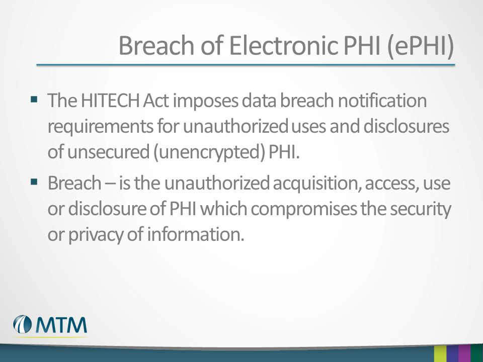 Breach of Electronic PHI (ePHI)  The HITECH Act imposes data breach notification requirements for unauthorized uses and disclosures of unsecured (une