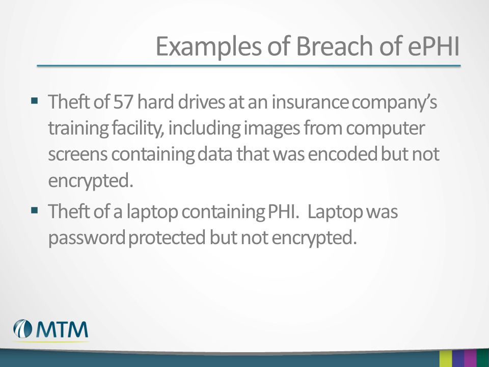 Examples of Breach of ePHI  Theft of 57 hard drives at an insurance company's training facility, including images from computer screens containing data that was encoded but not encrypted.