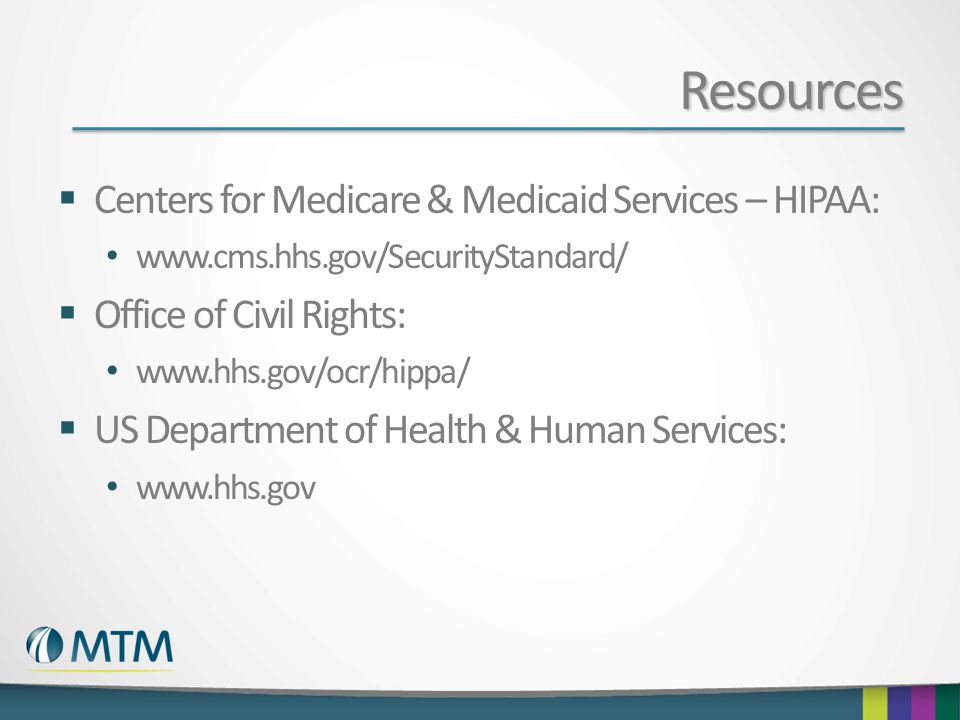 Resources  Centers for Medicare & Medicaid Services – HIPAA: www.cms.hhs.gov/SecurityStandard/  Office of Civil Rights: www.hhs.gov/ocr/hippa/  US