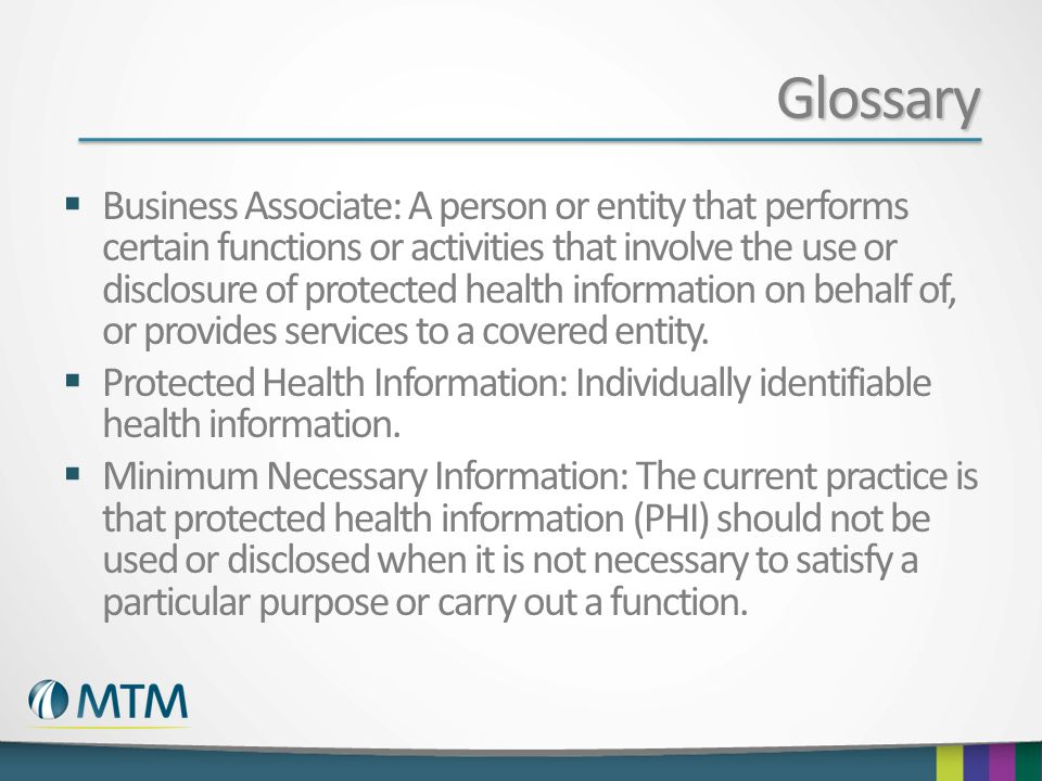 Glossary  Business Associate: A person or entity that performs certain functions or activities that involve the use or disclosure of protected health information on behalf of, or provides services to a covered entity.