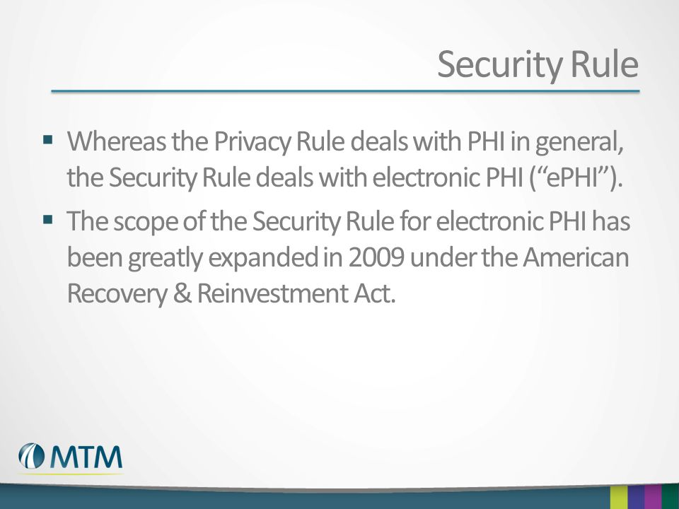"""Security Rule  Whereas the Privacy Rule deals with PHI in general, the Security Rule deals with electronic PHI (""""ePHI"""").  The scope of the Security"""