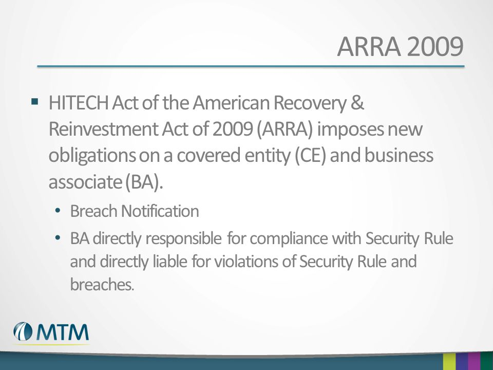 ARRA 2009  HITECH Act of the American Recovery & Reinvestment Act of 2009 (ARRA) imposes new obligations on a covered entity (CE) and business associ