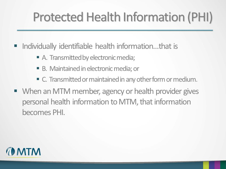 Protected Health Information (PHI)  Individually identifiable health information…that is  A. Transmitted by electronic media;  B. Maintained in ele