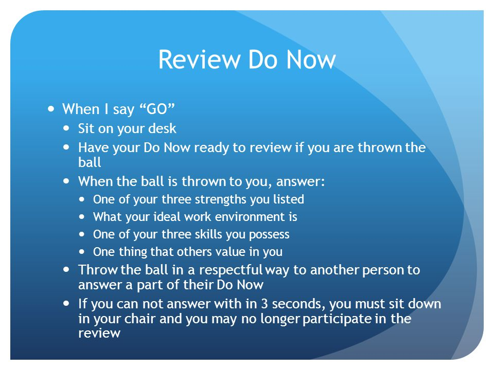 Review Do Now When I say GO Sit on your desk Have your Do Now ready to review if you are thrown the ball When the ball is thrown to you, answer: One of your three strengths you listed What your ideal work environment is One of your three skills you possess One thing that others value in you Throw the ball in a respectful way to another person to answer a part of their Do Now If you can not answer with in 3 seconds, you must sit down in your chair and you may no longer participate in the review