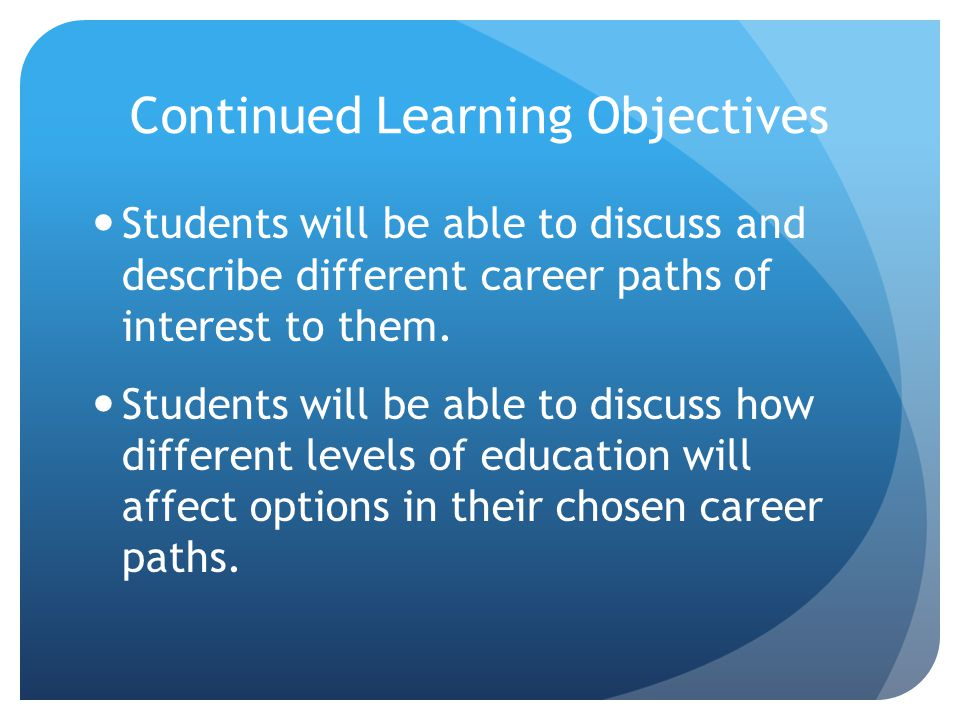 Continued Learning Objectives Students will be able to discuss and describe different career paths of interest to them.