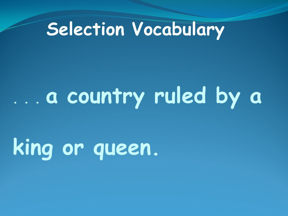 ... a country ruled by a king or queen. Selection Vocabulary