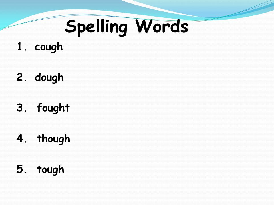 Spelling Words 1.cough 2.dough 3. fought 4. though 5. tough