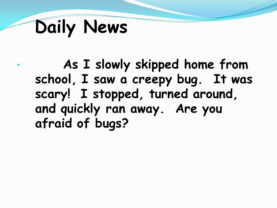 Daily News As I slowly skipped home from school, I saw a creepy bug.