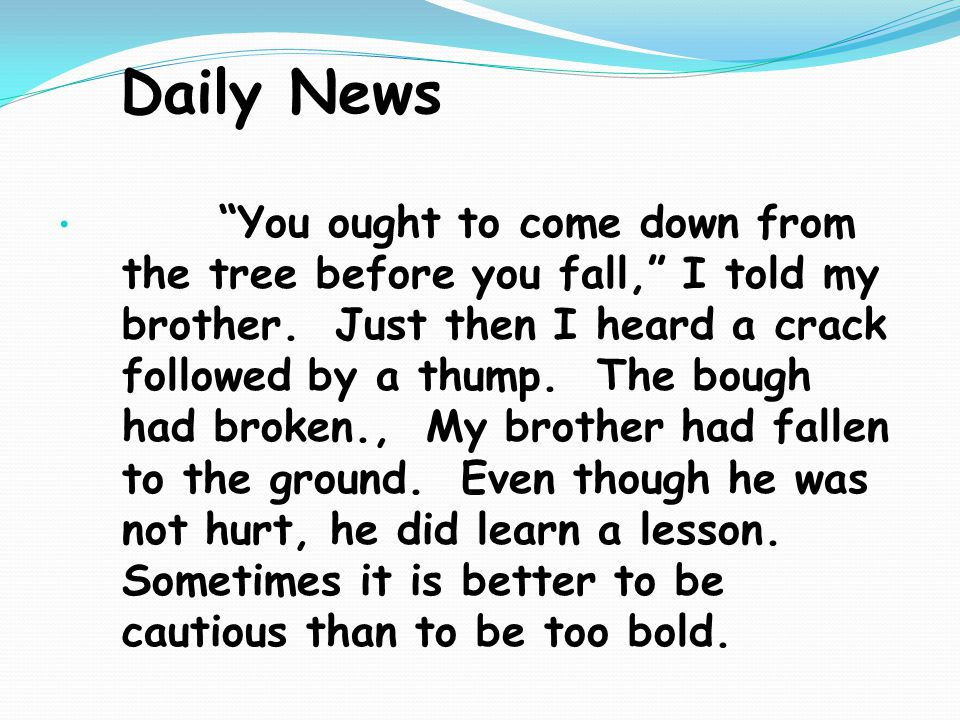 Daily News You ought to come down from the tree before you fall, I told my brother.