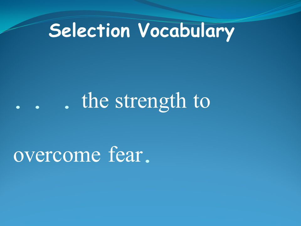 ... the strength to overcome fear. Selection Vocabulary