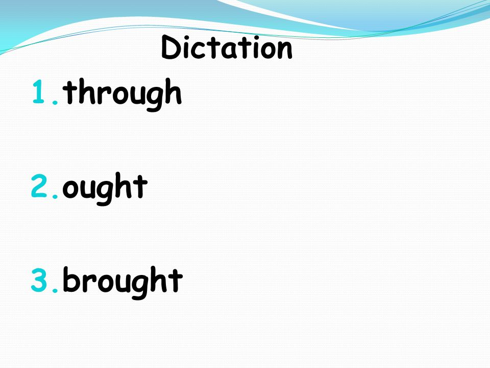 Dictation 1. through 2. ought 3. brought