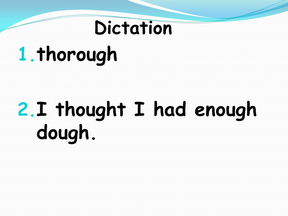 Dictation 1. thorough 2. I thought I had enough dough.
