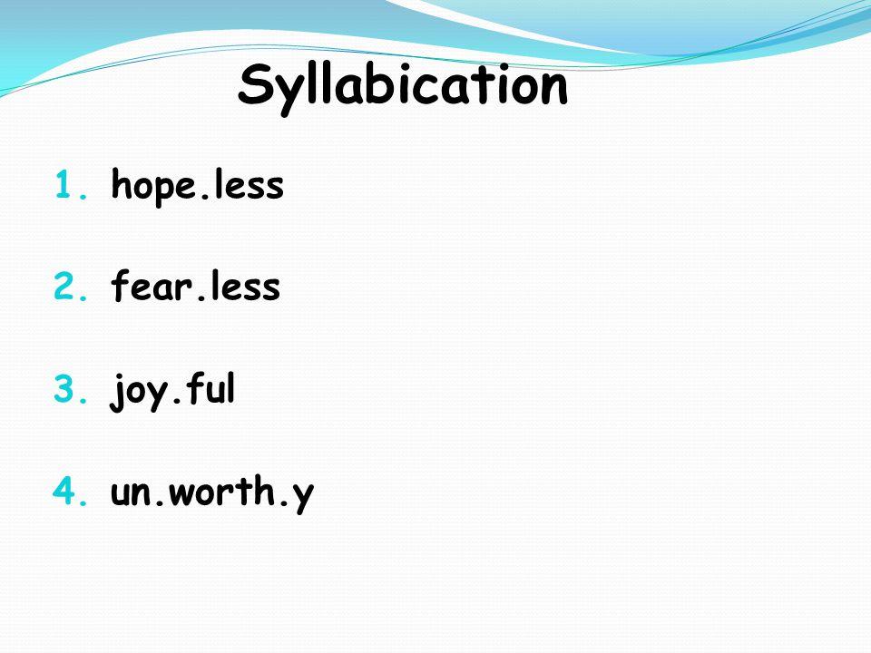 Syllabication 1. hope.less 2. fear.less 3. joy.ful 4. un.worth.y