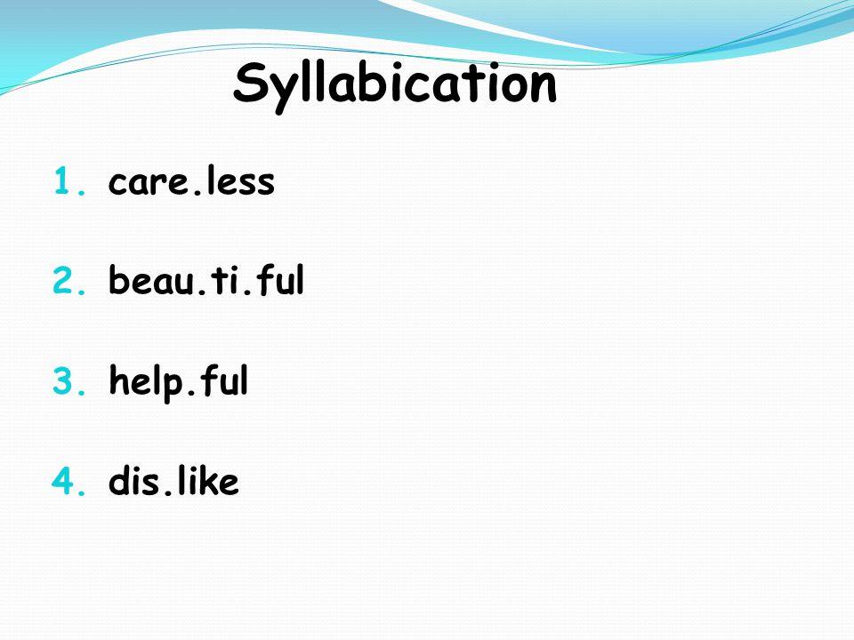 Syllabication 1. care.less 2. beau.ti.ful 3. help.ful 4. dis.like