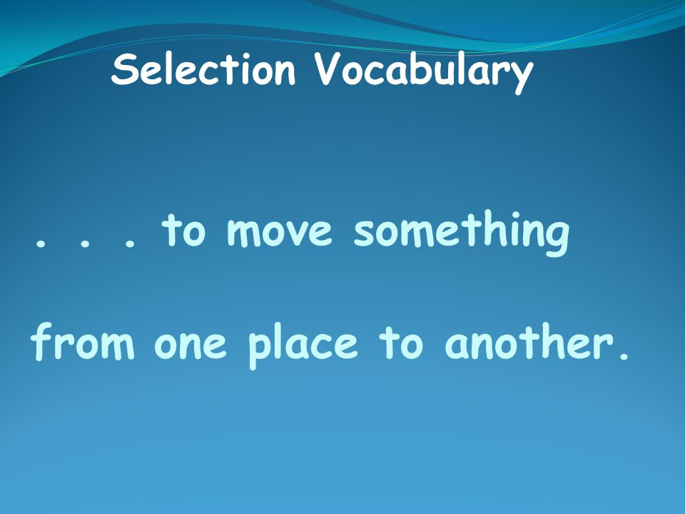 ... to move something from one place to another. Selection Vocabulary