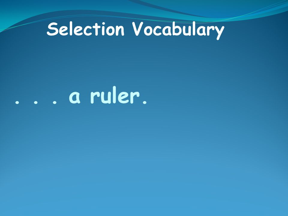 ... a ruler. Selection Vocabulary
