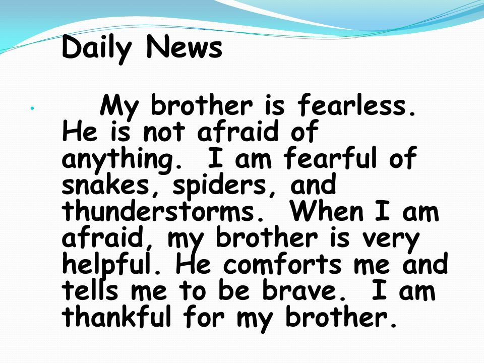 Daily News My brother is fearless. He is not afraid of anything.