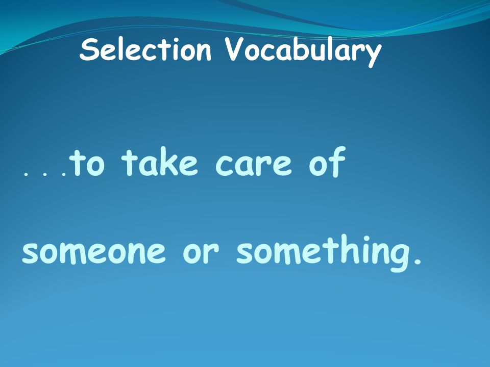 ... to take care of someone or something. Selection Vocabulary