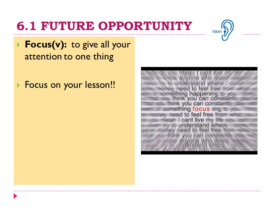 6.1 FUTURE OPPORTUNITY  Focus(v): to give all your attention to one thing  Focus on your lesson!!