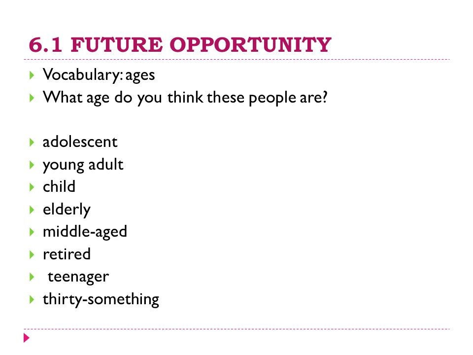 6.1 FUTURE OPPORTUNITY  Vocabulary: ages  What age do you think these people are?  adolescent  young adult  child  elderly  middle-aged  retir