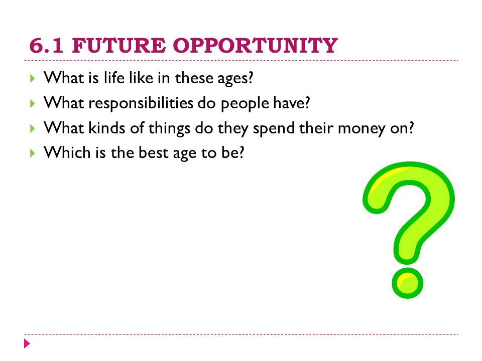 6.1 FUTURE OPPORTUNITY  What is life like in these ages?  What responsibilities do people have?  What kinds of things do they spend their money on?