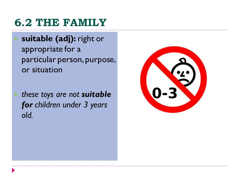 6.2 THE FAMILY  suitable (adj): right or appropriate for a particular person, purpose, or situation  these toys are not suitable for children under