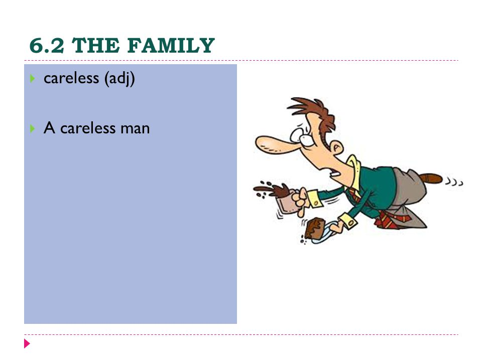 6.2 THE FAMILY  careless (adj)  A careless man