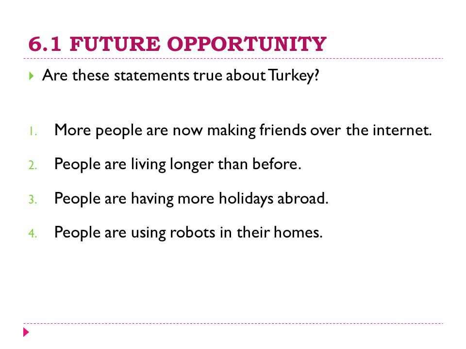6.1 FUTURE OPPORTUNITY  Are these statements true about Turkey? 1. More people are now making friends over the internet. 2. People are living longer